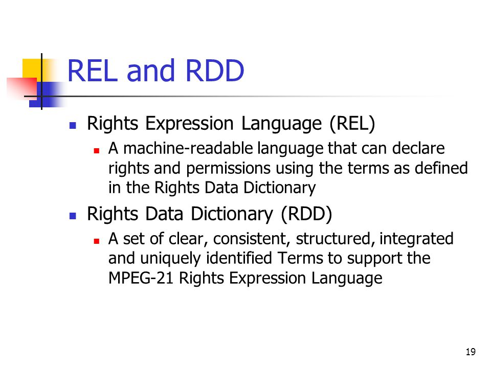 19 REL and RDD Rights Expression Language (REL) A machine-readable language that can declare rights and permissions using the terms as defined in the Rights Data Dictionary Rights Data Dictionary (RDD) A set of clear, consistent, structured, integrated and uniquely identified Terms to support the MPEG-21 Rights Expression Language