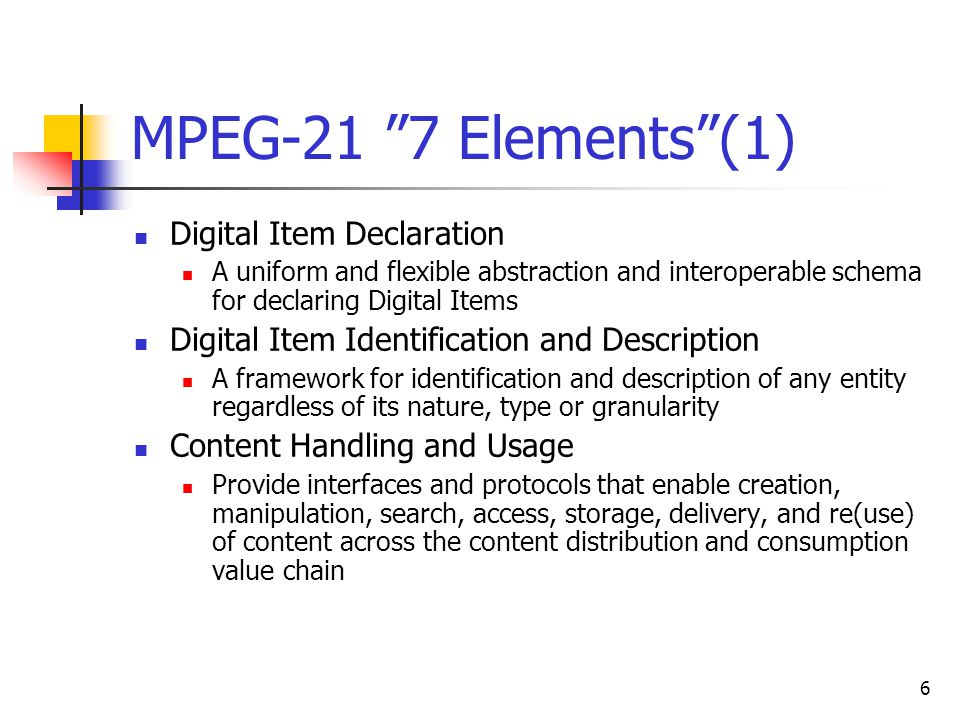 6 MPEG-21 7 Elements (1) Digital Item Declaration A uniform and flexible abstraction and interoperable schema for declaring Digital Items Digital Item Identification and Description A framework for identification and description of any entity regardless of its nature, type or granularity Content Handling and Usage Provide interfaces and protocols that enable creation, manipulation, search, access, storage, delivery, and re(use) of content across the content distribution and consumption value chain