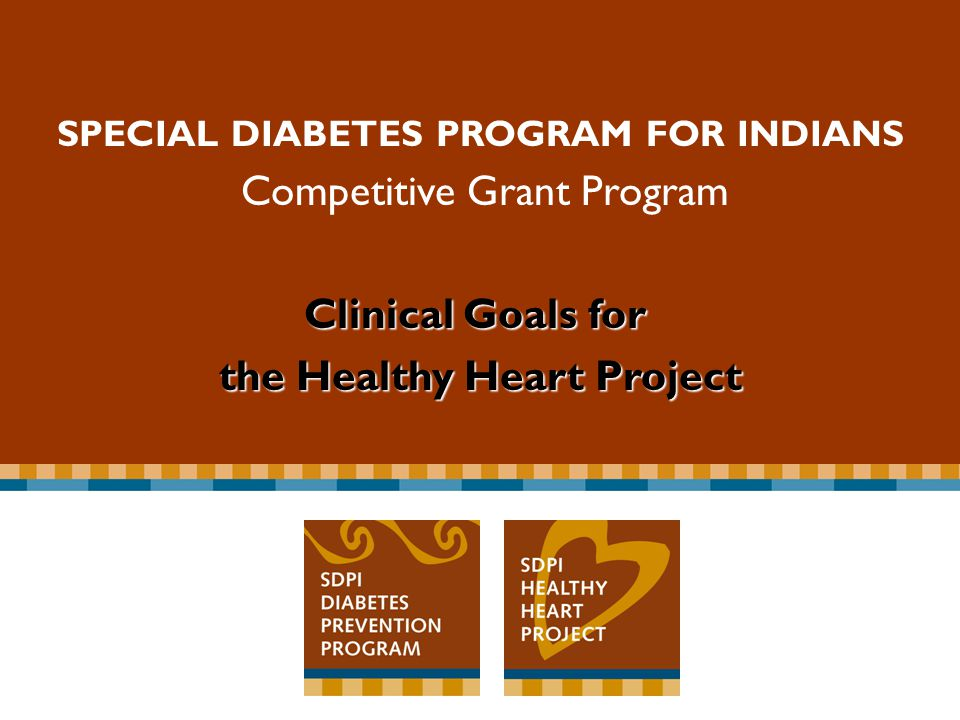 Special Diabetes Program for Indians Competitive Grant Program SPECIAL DIABETES PROGRAM FOR INDIANS Competitive Grant Program Clinical Goals for the Healthy Heart Project