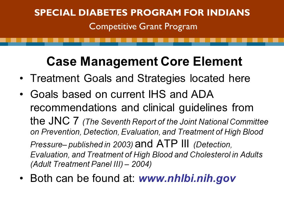 Case Management Core Element Treatment Goals and Strategies located here Goals based on current IHS and ADA recommendations and clinical guidelines from the JNC 7 (The Seventh Report of the Joint National Committee on Prevention, Detection, Evaluation, and Treatment of High Blood Pressure– published in 2003) and ATP III (Detection, Evaluation, and Treatment of High Blood and Cholesterol in Adults (Adult Treatment Panel III) – 2004) Both can be found at:   SPECIAL DIABETES PROGRAM FOR INDIANS Competitive Grant Program