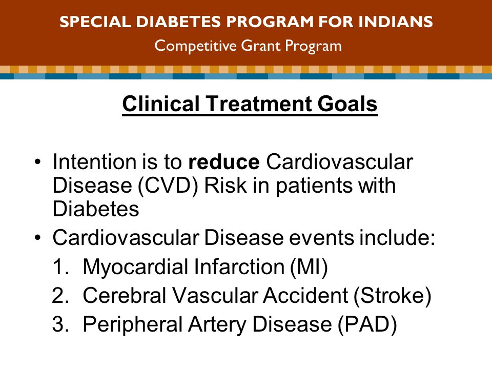 Clinical Treatment Goals Intention is to reduce Cardiovascular Disease (CVD) Risk in patients with Diabetes Cardiovascular Disease events include: 1.