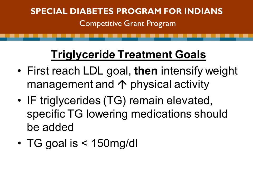 Triglyceride Treatment Goals First reach LDL goal, then intensify weight management and  physical activity IF triglycerides (TG) remain elevated, specific TG lowering medications should be added TG goal is < 150mg/dl SPECIAL DIABETES PROGRAM FOR INDIANS Competitive Grant Program