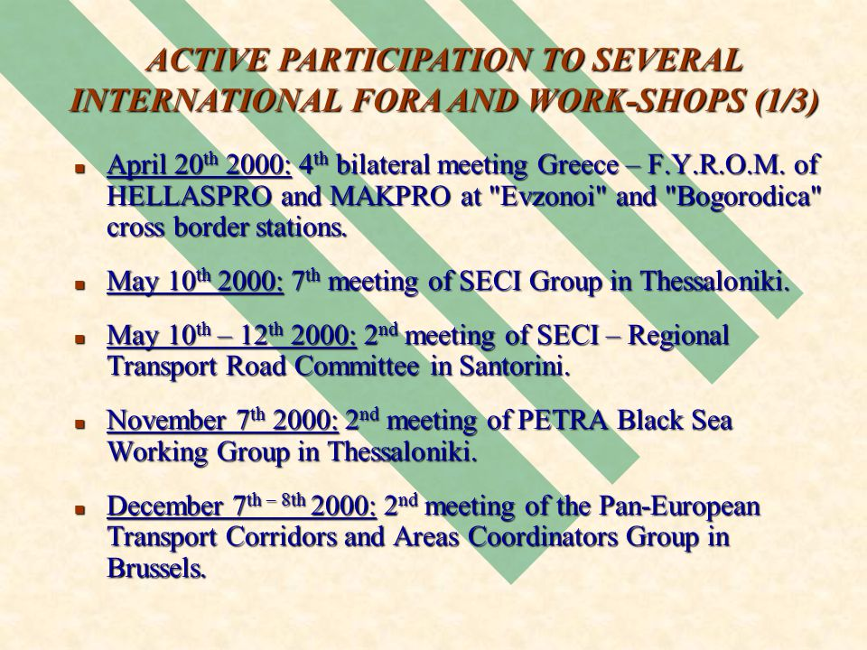 ACTIVE PARTICIPATION TO SEVERAL INTERNATIONAL FORA AND WORK-SHOPS (1/3) April 20 th 2000: 4 th bilateral meeting Greece – F.Y.R.O.M.