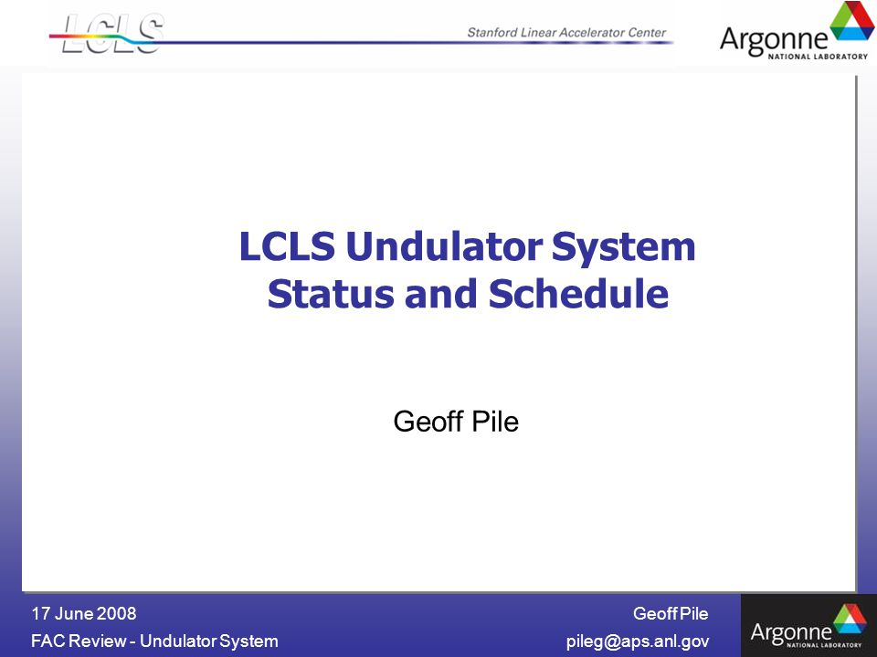 Geoff Pile FAC Review - Undulator 17 June 2008 LCLS Undulator System Status and Schedule Geoff Pile