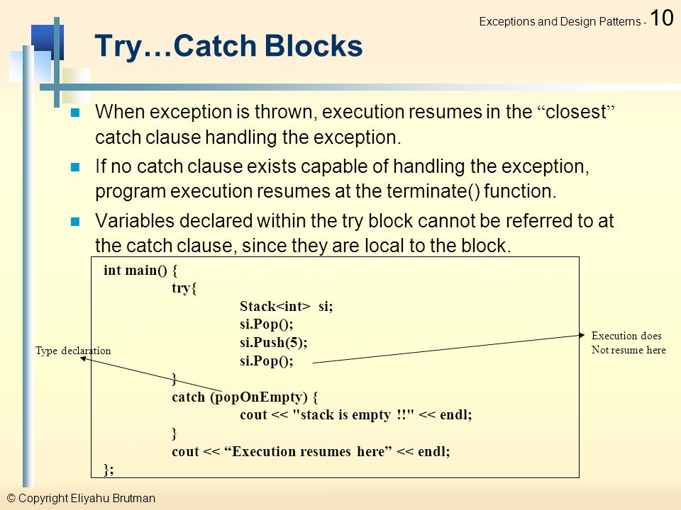 © Copyright Eliyahu Brutman Exceptions and Design Patterns - 10 Try…Catch Blocks When exception is thrown, execution resumes in the closest catch clause handling the exception.