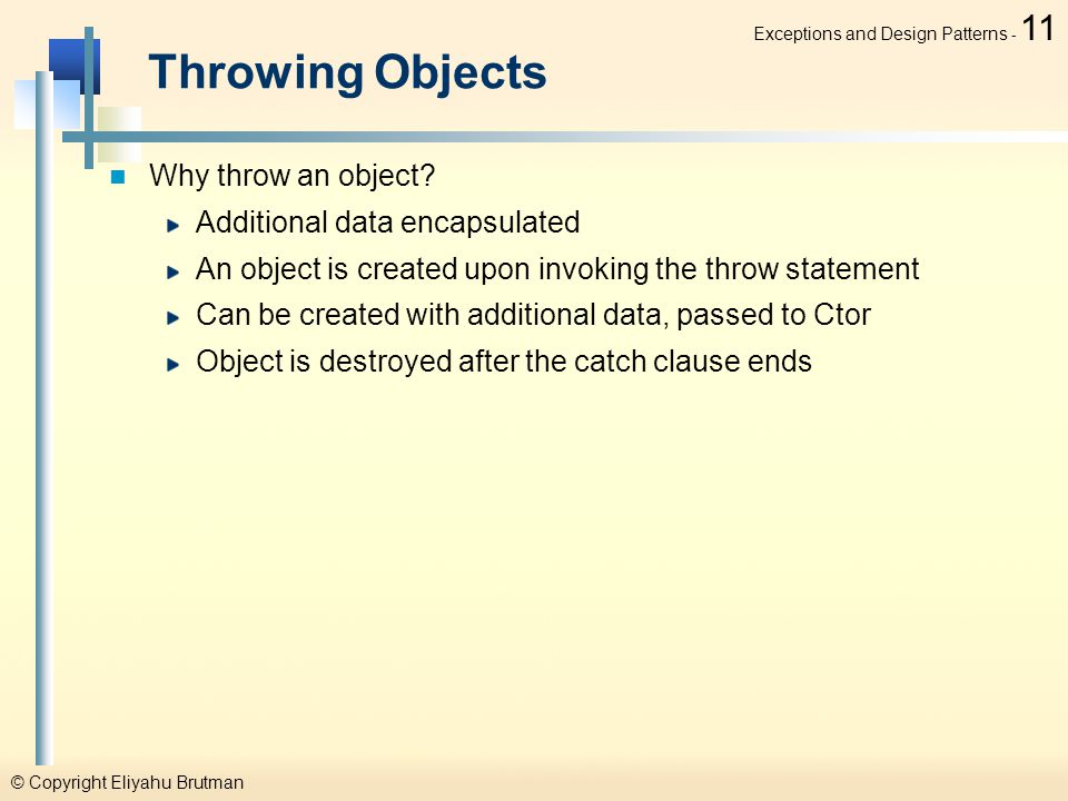 © Copyright Eliyahu Brutman Exceptions and Design Patterns - 11 Throwing Objects Why throw an object.