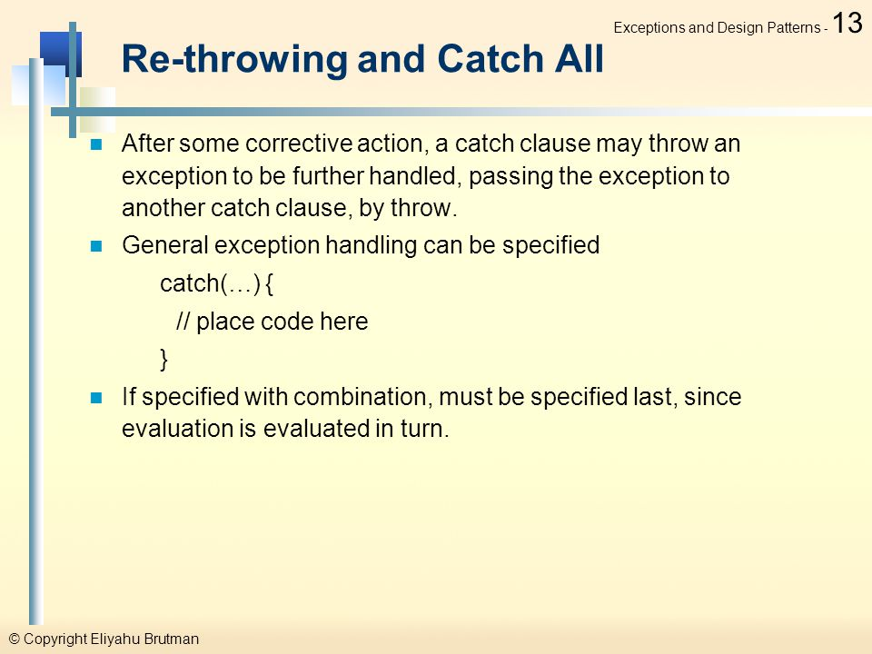 © Copyright Eliyahu Brutman Exceptions and Design Patterns - 13 Re-throwing and Catch All After some corrective action, a catch clause may throw an exception to be further handled, passing the exception to another catch clause, by throw.