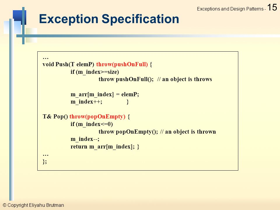 © Copyright Eliyahu Brutman Exceptions and Design Patterns - 15 Exception Specification … void Push(T elemP) throw(pushOnFull) { if (m_index>=size) throw pushOnFull(); // an object is throws m_arr[m_index] = elemP; m_index++;} T& Pop() throw(popOnEmpty) { if (m_index<=0) throw popOnEmpty(); // an object is thrown m_index--; return m_arr[m_index]; } … };