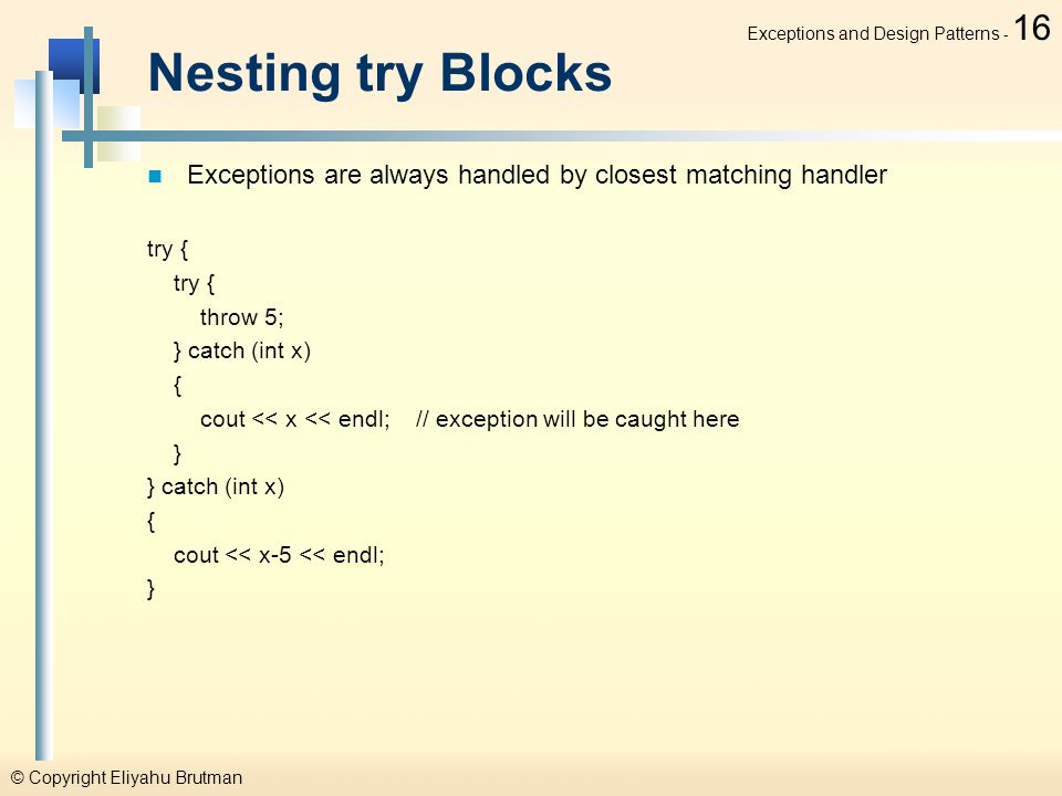 © Copyright Eliyahu Brutman Exceptions and Design Patterns - 16 Nesting try Blocks Exceptions are always handled by closest matching handler try { throw 5; } catch (int x) { cout << x << endl; // exception will be caught here } } catch (int x) { cout << x-5 << endl; }