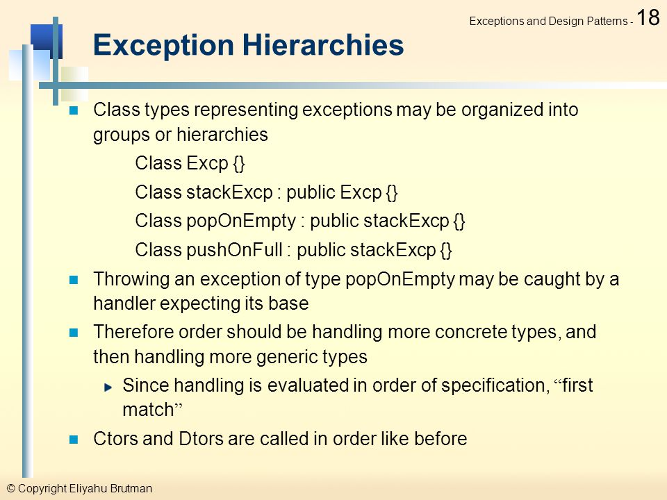© Copyright Eliyahu Brutman Exceptions and Design Patterns - 18 Exception Hierarchies Class types representing exceptions may be organized into groups or hierarchies Class Excp {} Class stackExcp : public Excp {} Class popOnEmpty : public stackExcp {} Class pushOnFull : public stackExcp {} Throwing an exception of type popOnEmpty may be caught by a handler expecting its base Therefore order should be handling more concrete types, and then handling more generic types Since handling is evaluated in order of specification, first match Ctors and Dtors are called in order like before
