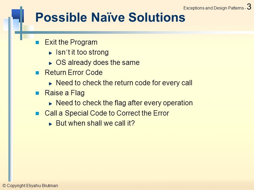© Copyright Eliyahu Brutman Exceptions and Design Patterns - 3 Possible Naïve Solutions Exit the Program Isn ' t it too strong OS already does the same Return Error Code Need to check the return code for every call Raise a Flag Need to check the flag after every operation Call a Special Code to Correct the Error But when shall we call it