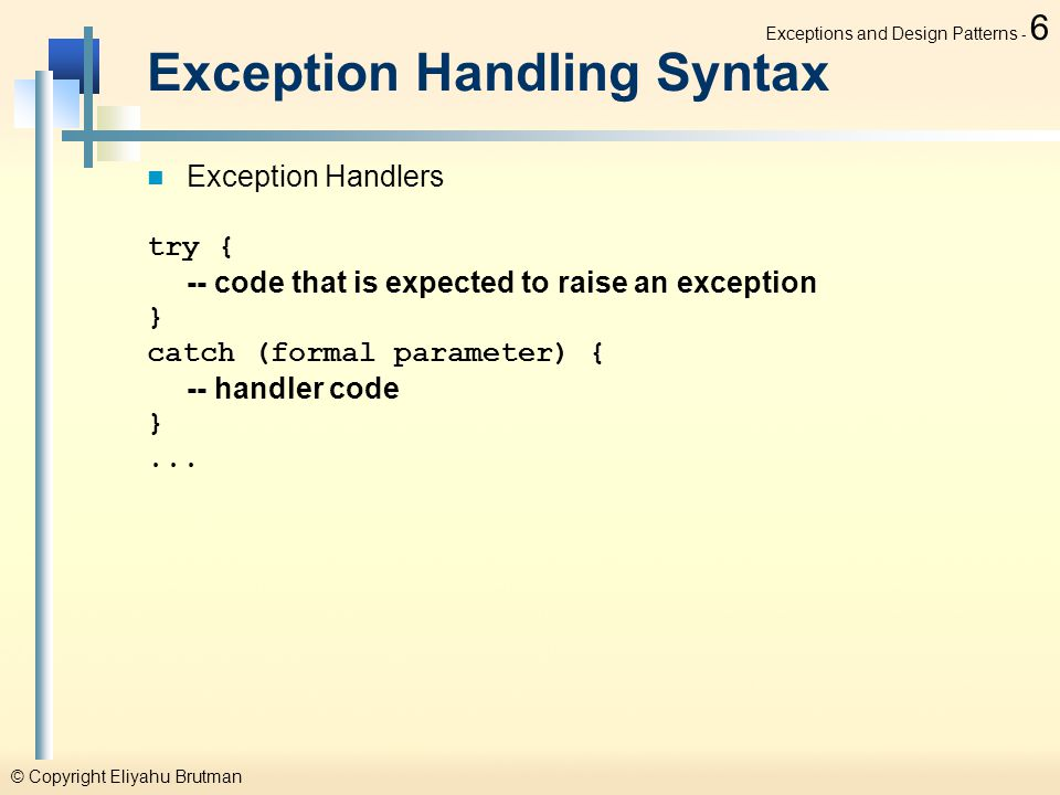 © Copyright Eliyahu Brutman Exceptions and Design Patterns - 6 Exception Handling Syntax Exception Handlers try { -- code that is expected to raise an exception } catch (formal parameter) { -- handler code }...