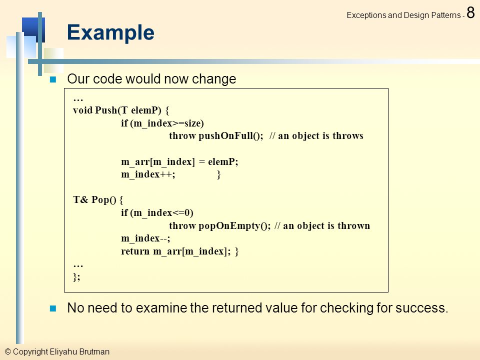 © Copyright Eliyahu Brutman Exceptions and Design Patterns - 8 Example Our code would now change No need to examine the returned value for checking for success.