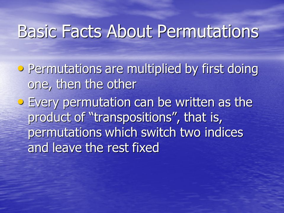 Basic Facts About Permutations Permutations are multiplied by first doing one, then the other Permutations are multiplied by first doing one, then the other Every permutation can be written as the product of transpositions , that is, permutations which switch two indices and leave the rest fixed Every permutation can be written as the product of transpositions , that is, permutations which switch two indices and leave the rest fixed