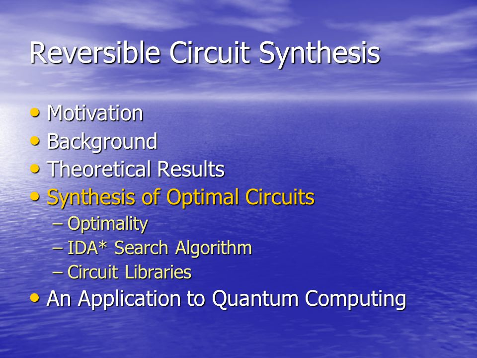 Reversible Circuit Synthesis Motivation Motivation Background Background Theoretical Results Theoretical Results Synthesis of Optimal Circuits Synthesis of Optimal Circuits –Optimality –IDA* Search Algorithm –Circuit Libraries An Application to Quantum Computing An Application to Quantum Computing