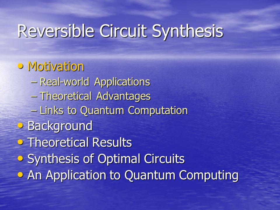 Reversible Circuit Synthesis Motivation Motivation –Real-world Applications –Theoretical Advantages –Links to Quantum Computation Background Background Theoretical Results Theoretical Results Synthesis of Optimal Circuits Synthesis of Optimal Circuits An Application to Quantum Computing An Application to Quantum Computing
