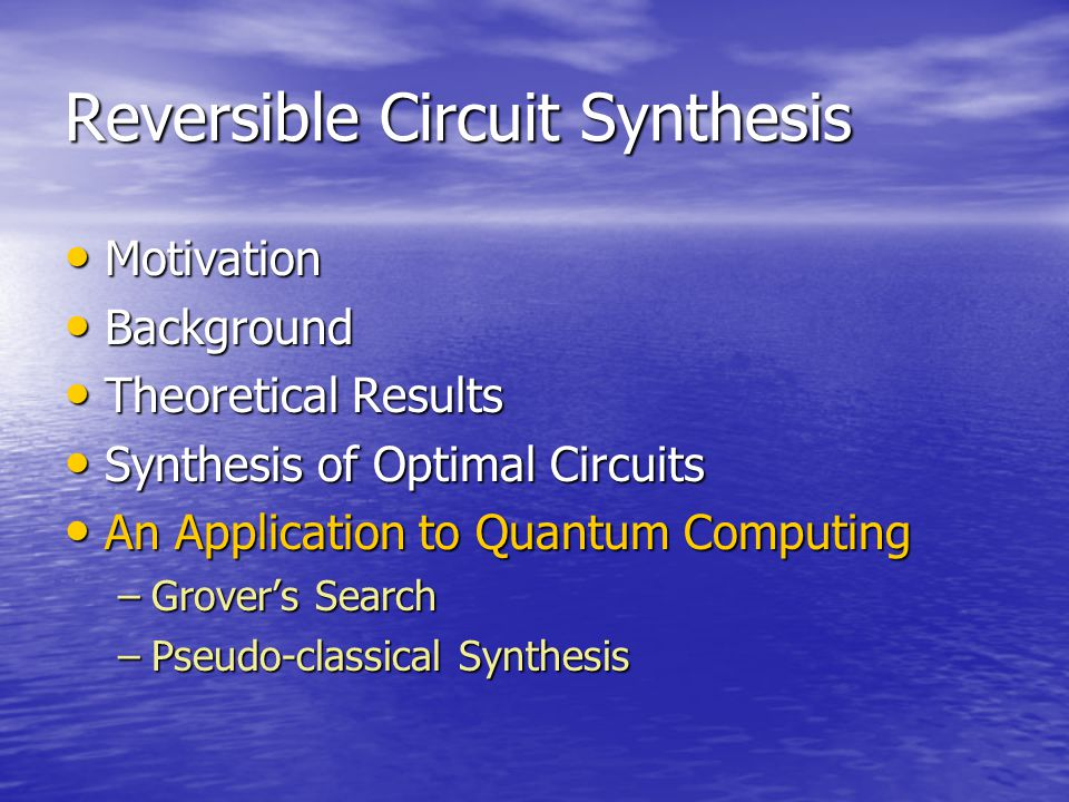 Reversible Circuit Synthesis Motivation Motivation Background Background Theoretical Results Theoretical Results Synthesis of Optimal Circuits Synthesis of Optimal Circuits An Application to Quantum Computing An Application to Quantum Computing –Grover's Search –Pseudo-classical Synthesis