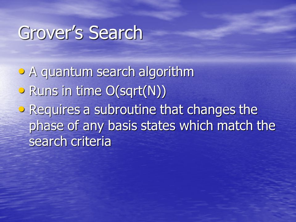 Grover's Search A quantum search algorithm A quantum search algorithm Runs in time O(sqrt(N)) Runs in time O(sqrt(N)) Requires a subroutine that changes the phase of any basis states which match the search criteria Requires a subroutine that changes the phase of any basis states which match the search criteria