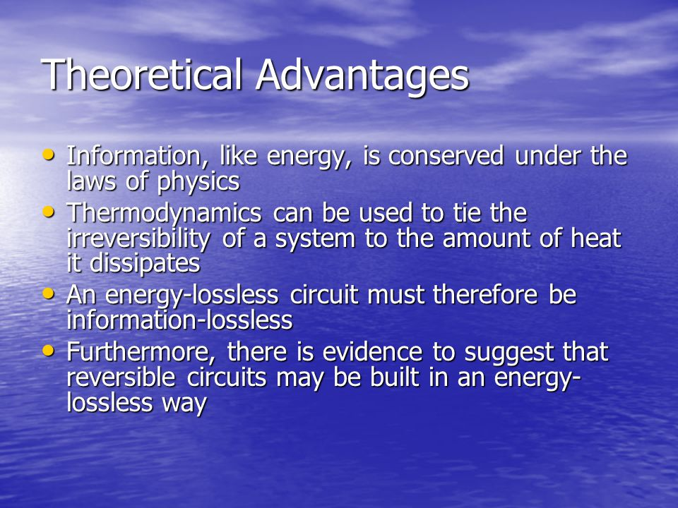 Theoretical Advantages Information, like energy, is conserved under the laws of physics Information, like energy, is conserved under the laws of physics Thermodynamics can be used to tie the irreversibility of a system to the amount of heat it dissipates Thermodynamics can be used to tie the irreversibility of a system to the amount of heat it dissipates An energy-lossless circuit must therefore be information-lossless An energy-lossless circuit must therefore be information-lossless Furthermore, there is evidence to suggest that reversible circuits may be built in an energy- lossless way Furthermore, there is evidence to suggest that reversible circuits may be built in an energy- lossless way