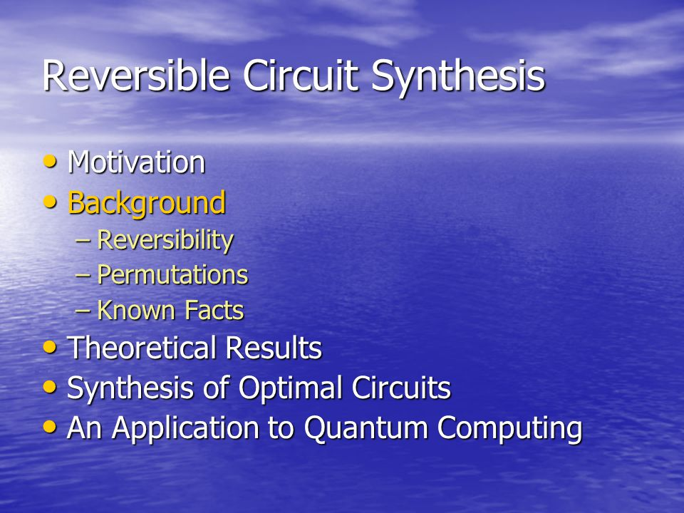 Reversible Circuit Synthesis Motivation Motivation Background Background –Reversibility –Permutations –Known Facts Theoretical Results Theoretical Results Synthesis of Optimal Circuits Synthesis of Optimal Circuits An Application to Quantum Computing An Application to Quantum Computing