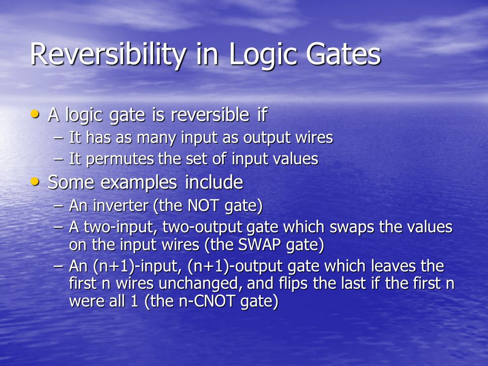 Reversibility in Logic Gates A logic gate is reversible if A logic gate is reversible if –It has as many input as output wires –It permutes the set of input values Some examples include Some examples include –An inverter (the NOT gate) –A two-input, two-output gate which swaps the values on the input wires (the SWAP gate) –An (n+1)-input, (n+1)-output gate which leaves the first n wires unchanged, and flips the last if the first n were all 1 (the n-CNOT gate)
