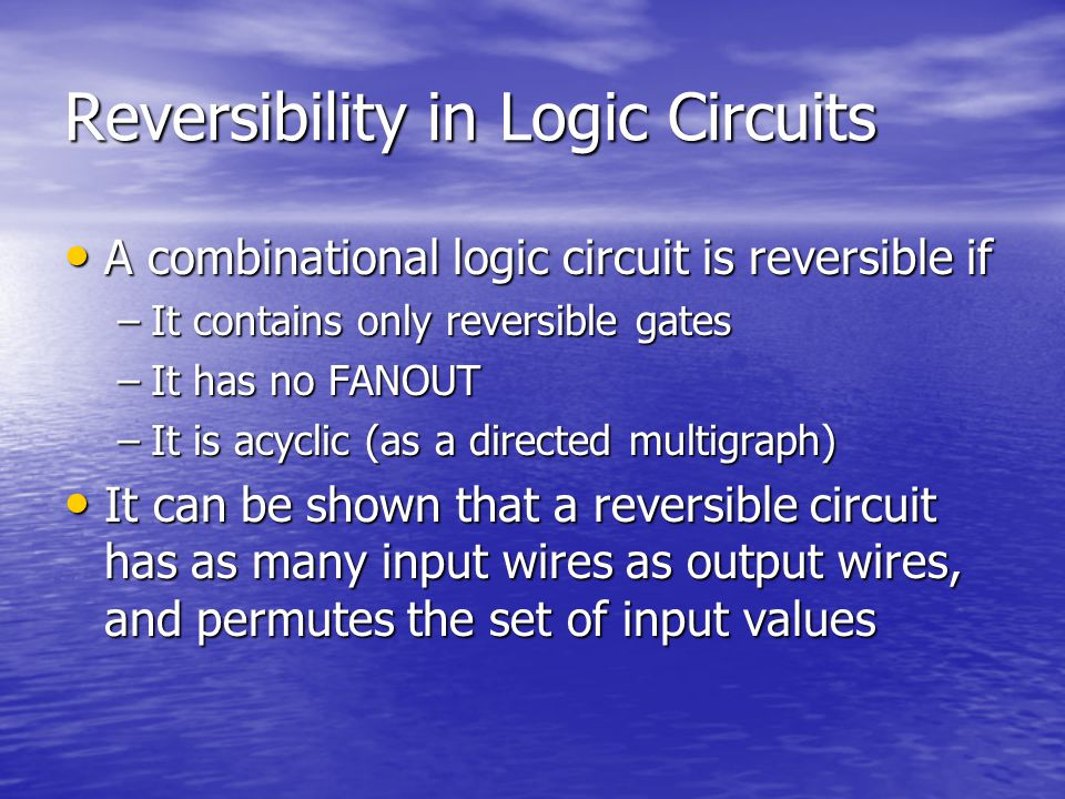 Reversibility in Logic Circuits A combinational logic circuit is reversible if A combinational logic circuit is reversible if –It contains only reversible gates –It has no FANOUT –It is acyclic (as a directed multigraph) It can be shown that a reversible circuit has as many input wires as output wires, and permutes the set of input values It can be shown that a reversible circuit has as many input wires as output wires, and permutes the set of input values