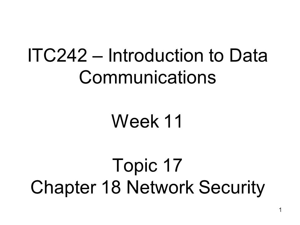 1 ITC242 – Introduction to Data Communications Week 11 Topic 17 Chapter 18 Network Security