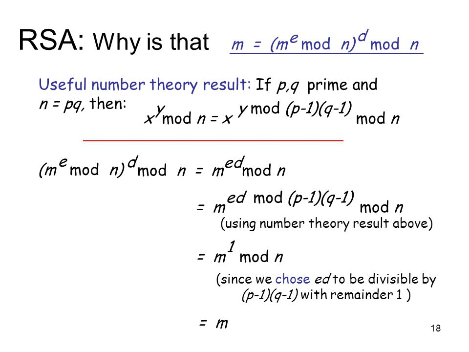 18 RSA: Why is that m = (m mod n) e mod n d (m mod n) e mod n = m mod n d ed Useful number theory result: If p,q prime and n = pq, then: x mod n = x mod n yy mod (p-1)(q-1) = m mod n ed mod (p-1)(q-1) = m mod n 1 = m (using number theory result above) (since we chose ed to be divisible by (p-1)(q-1) with remainder 1 )