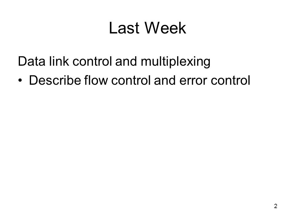 2 Last Week Data link control and multiplexing Describe flow control and error control