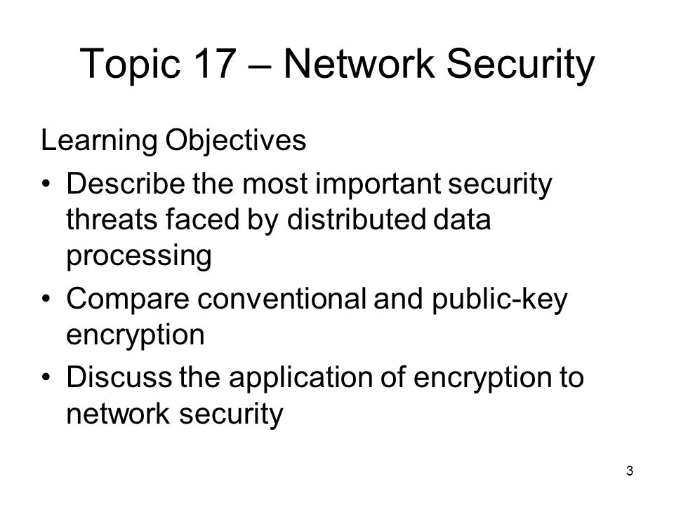 3 Topic 17 – Network Security Learning Objectives Describe the most important security threats faced by distributed data processing Compare conventional and public-key encryption Discuss the application of encryption to network security