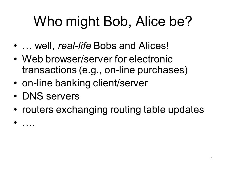 7 Who might Bob, Alice be. … well, real-life Bobs and Alices.