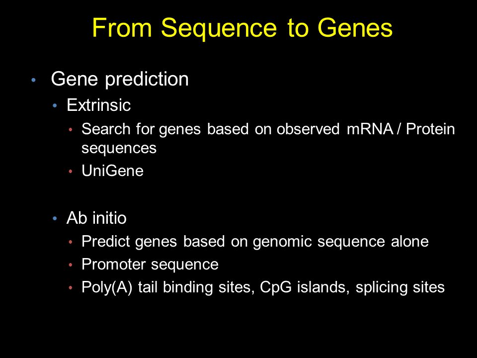From Sequence to Genes Gene prediction Extrinsic Search for genes based on observed mRNA / Protein sequences UniGene Ab initio Predict genes based on genomic sequence alone Promoter sequence Poly(A) tail binding sites, CpG islands, splicing sites