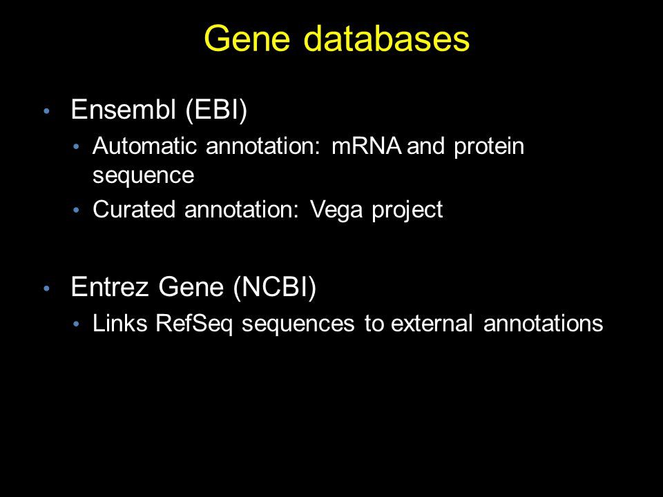 Gene databases Ensembl (EBI) Automatic annotation: mRNA and protein sequence Curated annotation: Vega project Entrez Gene (NCBI) Links RefSeq sequences to external annotations