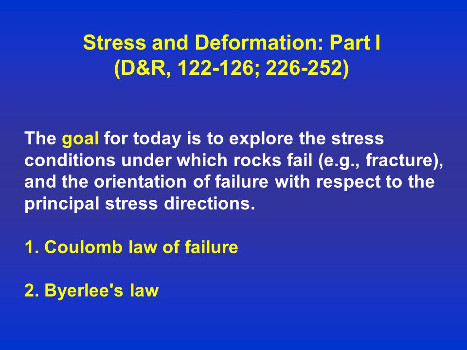 Stress and Deformation: Part I (D&R, ; ) The goal for today is to explore the stress conditions under which rocks fail (e.g., fracture), and the orientation of failure with respect to the principal stress directions.