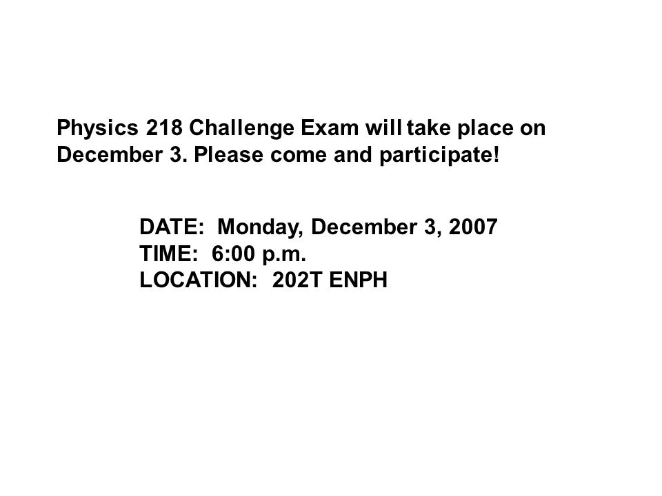 Physics 218 Challenge Exam will take place on December 3.