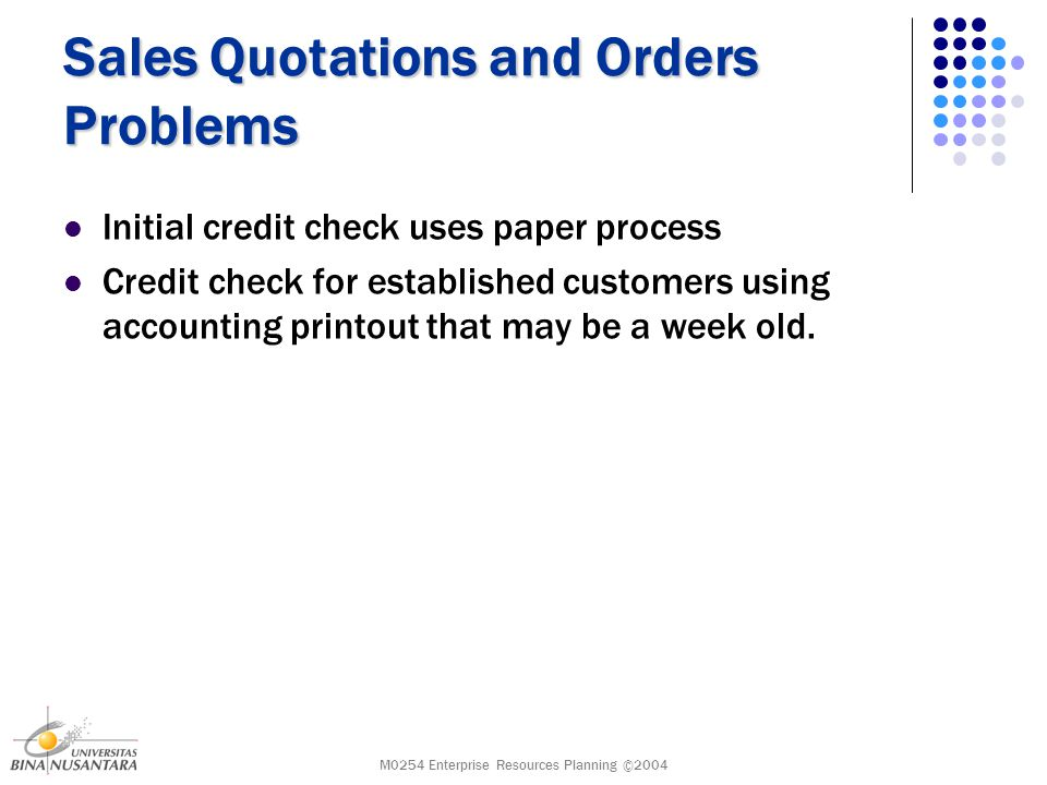 M0254 Enterprise Resources Planning ©2004 Sales Quotations and Orders Problems Initial credit check uses paper process Credit check for established customers using accounting printout that may be a week old.