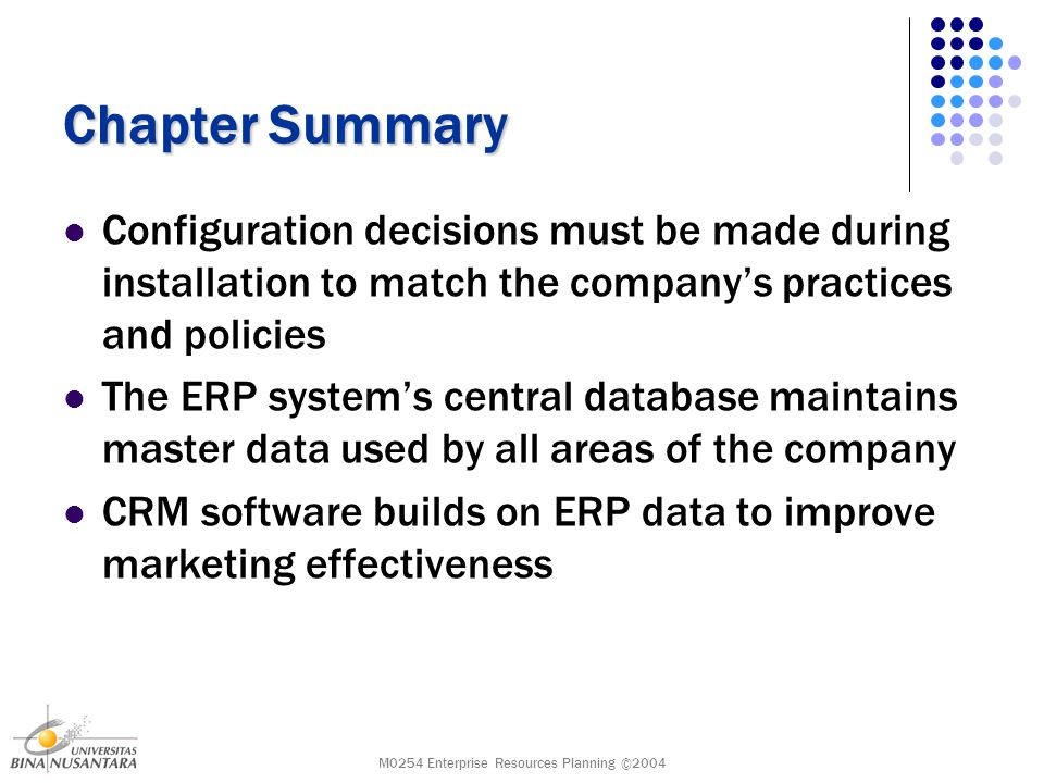 M0254 Enterprise Resources Planning ©2004 Chapter Summary Configuration decisions must be made during installation to match the company's practices and policies The ERP system's central database maintains master data used by all areas of the company CRM software builds on ERP data to improve marketing effectiveness