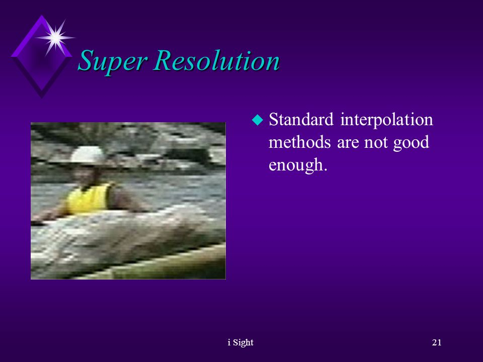 i Sight20 Super Resolution u The problem u Interlaced Video u freezing an interlaced video.