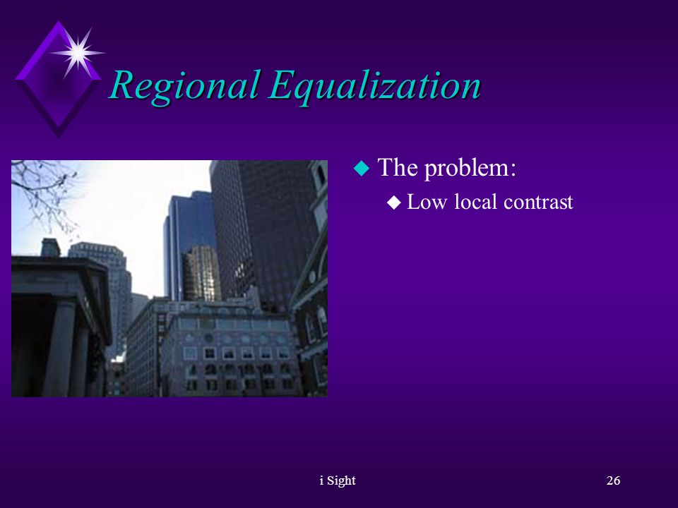 i Sight25 Regional Equalization u The Problem: u Image local contrast is low.