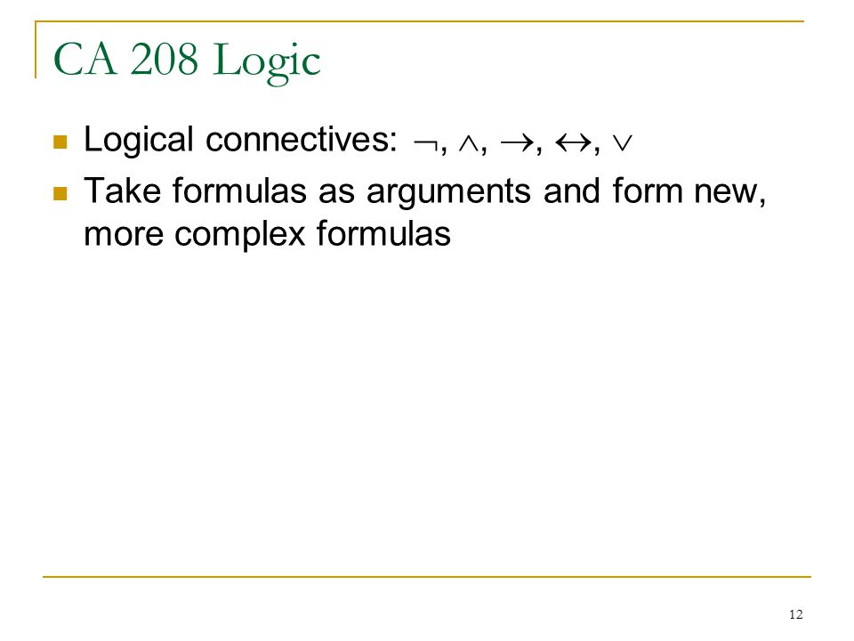 12 CA 208 Logic Logical connectives: , , , ,  Take formulas as arguments and form new, more complex formulas