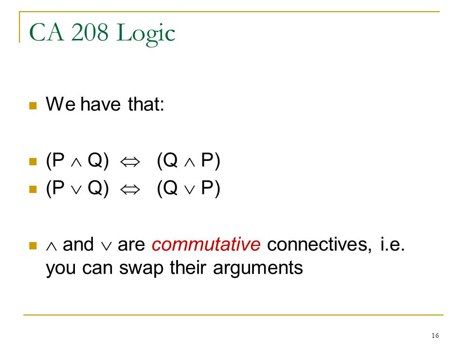 16 CA 208 Logic We have that: (P  Q)  (Q  P) (P  Q)  (Q  P)  and  are commutative connectives, i.e.