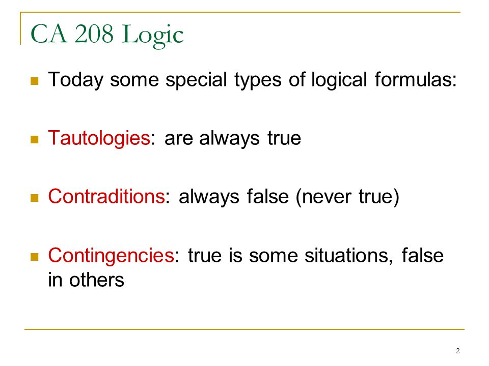 2 Today some special types of logical formulas: Tautologies: are always true Contraditions: always false (never true) Contingencies: true is some situations, false in others