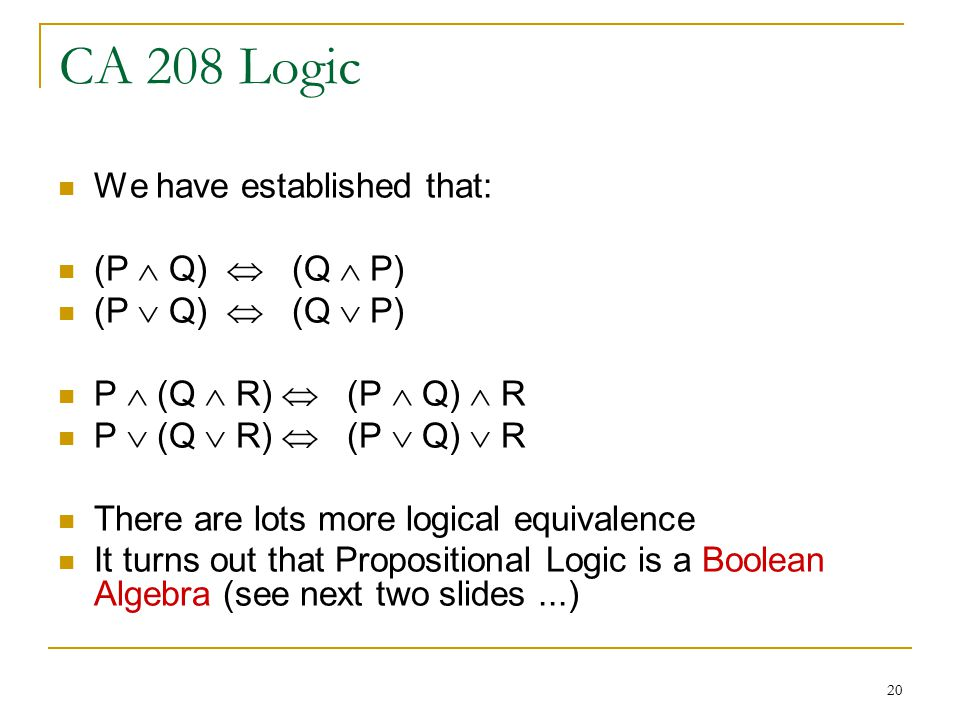 20 CA 208 Logic We have established that: (P  Q)  (Q  P) (P  Q)  (Q  P) P  (Q  R)  (P  Q)  R P  (Q  R)  (P  Q)  R There are lots more logical equivalence It turns out that Propositional Logic is a Boolean Algebra (see next two slides...)