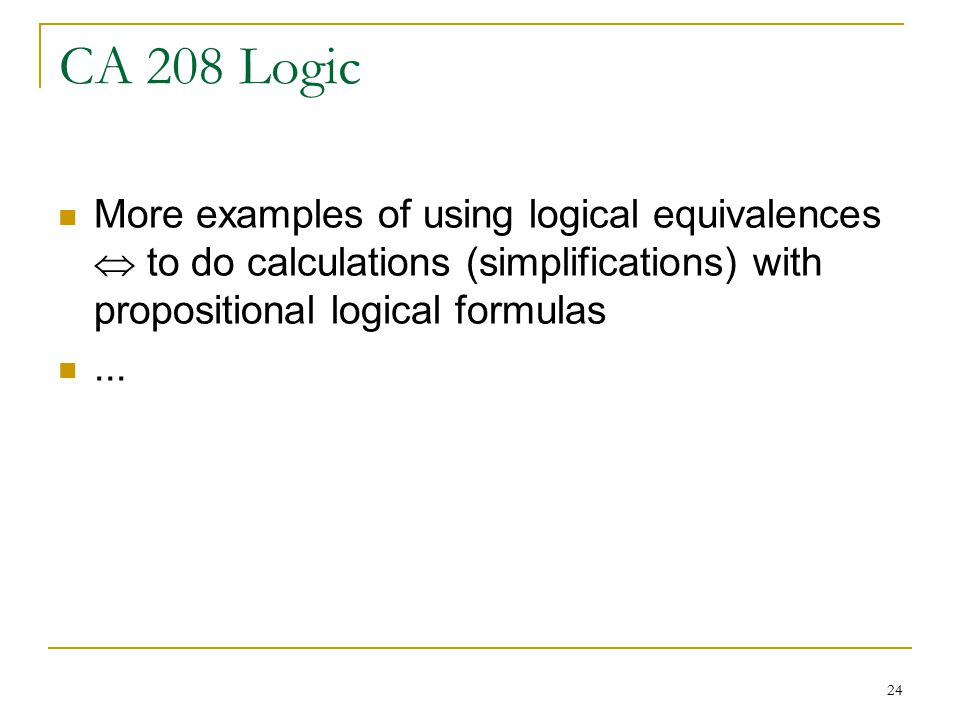 24 CA 208 Logic More examples of using logical equivalences  to do calculations (simplifications) with propositional logical formulas...