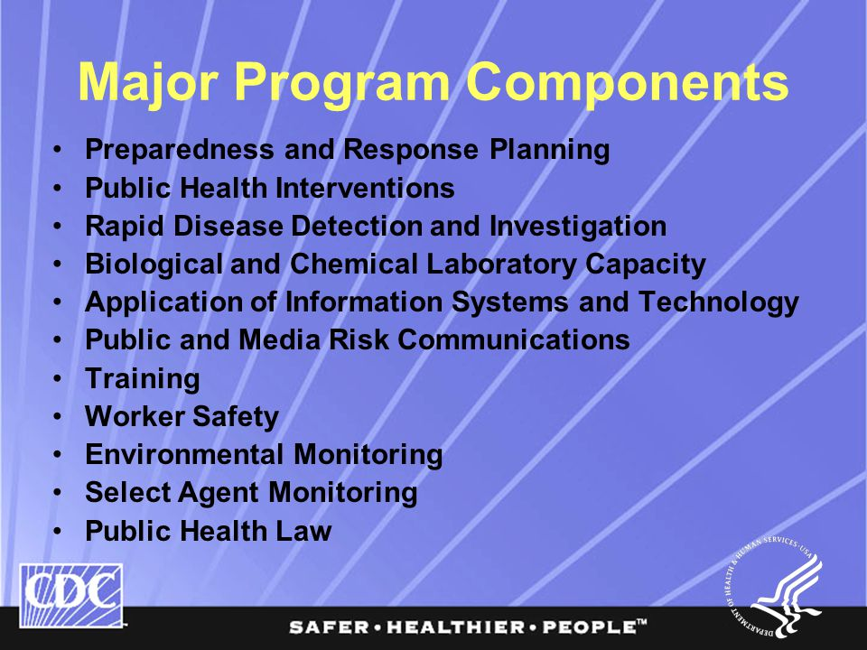 Major Program Components Preparedness and Response Planning Public Health Interventions Rapid Disease Detection and Investigation Biological and Chemical Laboratory Capacity Application of Information Systems and Technology Public and Media Risk Communications Training Worker Safety Environmental Monitoring Select Agent Monitoring Public Health Law