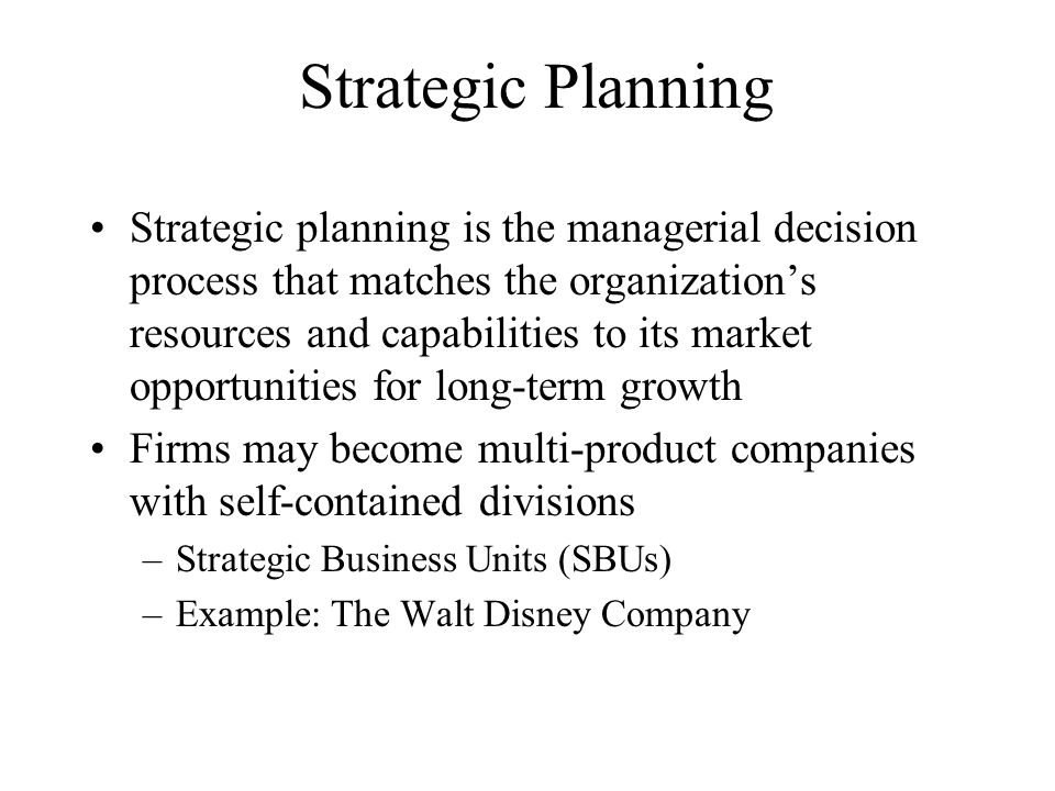 Strategic Planning Strategic planning is the managerial decision process that matches the organization's resources and capabilities to its market opportunities for long-term growth Firms may become multi-product companies with self-contained divisions –Strategic Business Units (SBUs) –Example: The Walt Disney Company