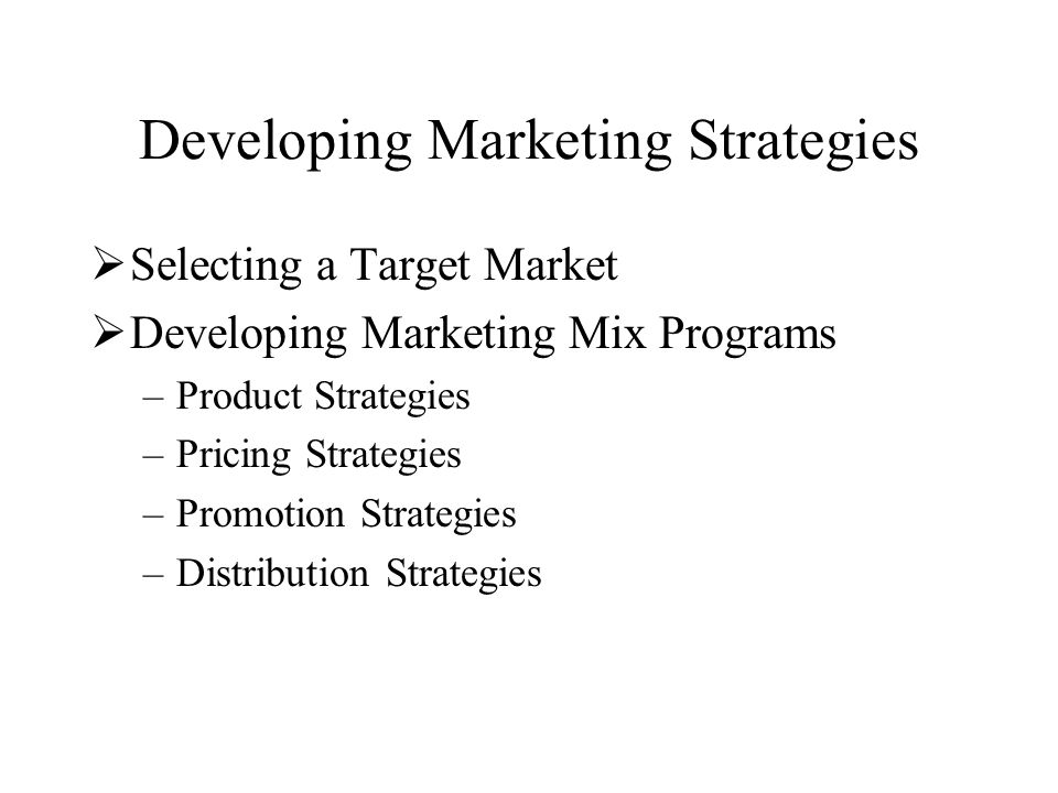 Developing Marketing Strategies  Selecting a Target Market  Developing Marketing Mix Programs –Product Strategies –Pricing Strategies –Promotion Strategies –Distribution Strategies