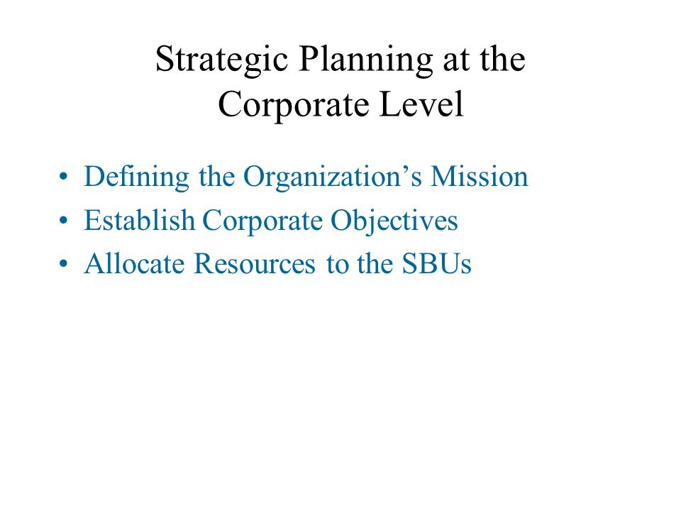 Strategic Planning at the Corporate Level Defining the Organization's Mission Establish Corporate Objectives Allocate Resources to the SBUs