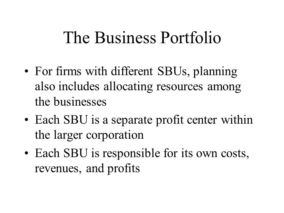 The Business Portfolio For firms with different SBUs, planning also includes allocating resources among the businesses Each SBU is a separate profit center within the larger corporation Each SBU is responsible for its own costs, revenues, and profits