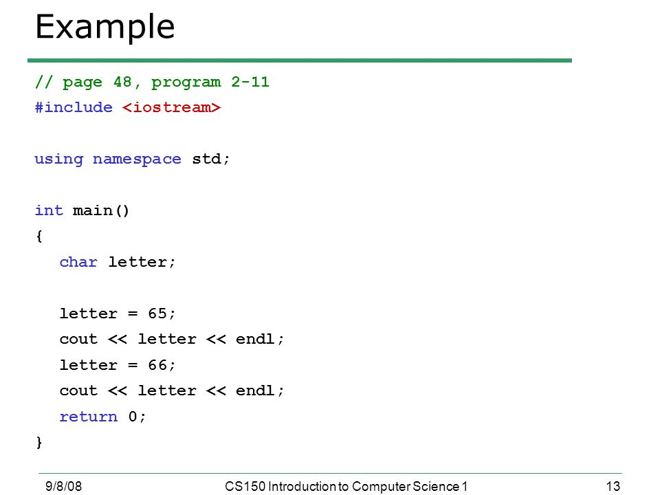 13 9/8/08CS150 Introduction to Computer Science 1 Example // page 48, program 2-11 #include using namespace std; int main() { char letter; letter = 65; cout << letter << endl; letter = 66; cout << letter << endl; return 0; }